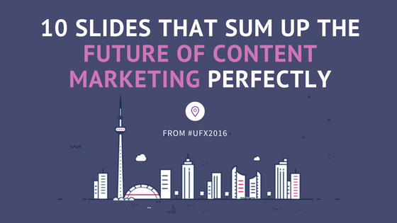 10 Slides That Sum Up The Future of Content Marketing Perfectly—From #UFX2016